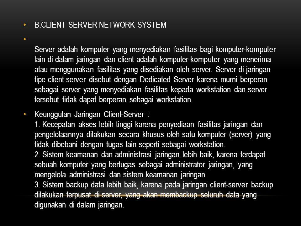 B.CLIENT SERVER NETWORK SYSTEM Server adalah komputer yang menyediakan fasilitas bagi komputer-komputer lain di dalam jaringan dan client adalah komputer-komputer yang menerima atau menggunakan fasilitas yang disediakan oleh server.