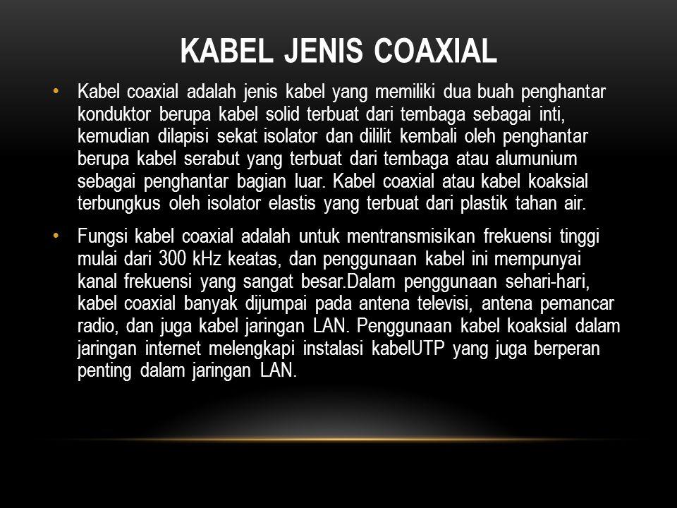 KABEL JENIS COAXIAL Kabel coaxial adalah jenis kabel yang memiliki dua buah penghantar konduktor berupa kabel solid terbuat dari tembaga sebagai inti, kemudian dilapisi sekat isolator dan dililit kembali oleh penghantar berupa kabel serabut yang terbuat dari tembaga atau alumunium sebagai penghantar bagian luar.