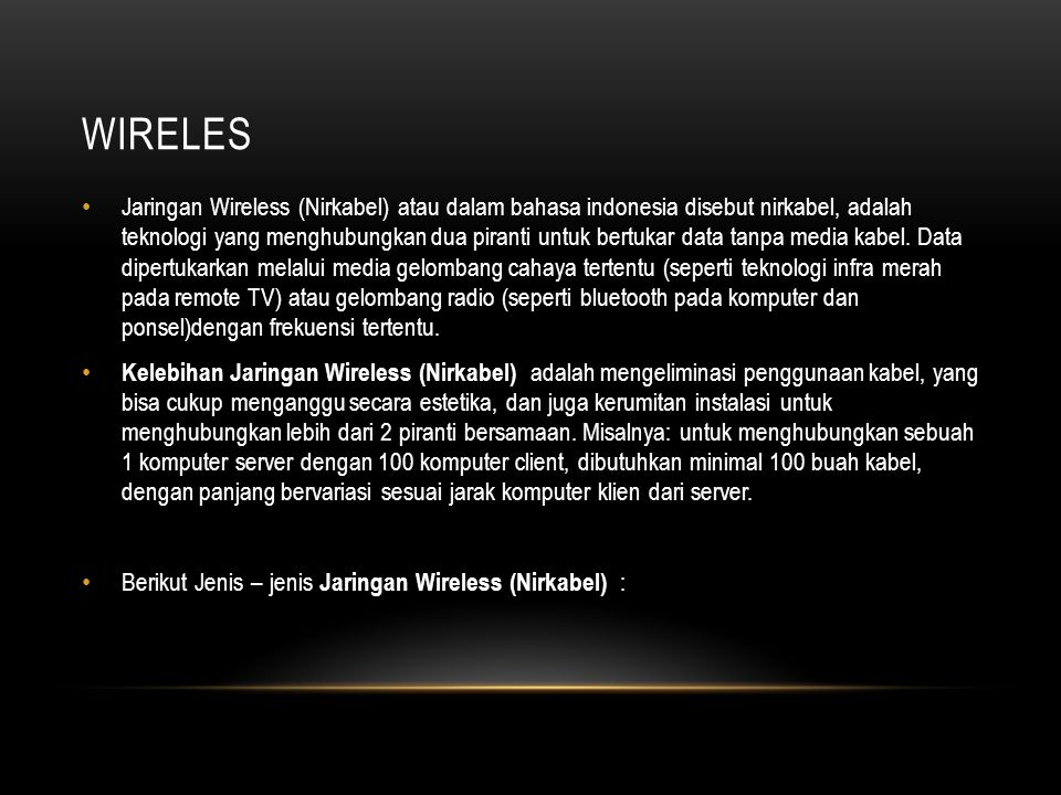 WIRELES Jaringan Wireless (Nirkabel) atau dalam bahasa indonesia disebut nirkabel, adalah teknologi yang menghubungkan dua piranti untuk bertukar data tanpa media kabel.