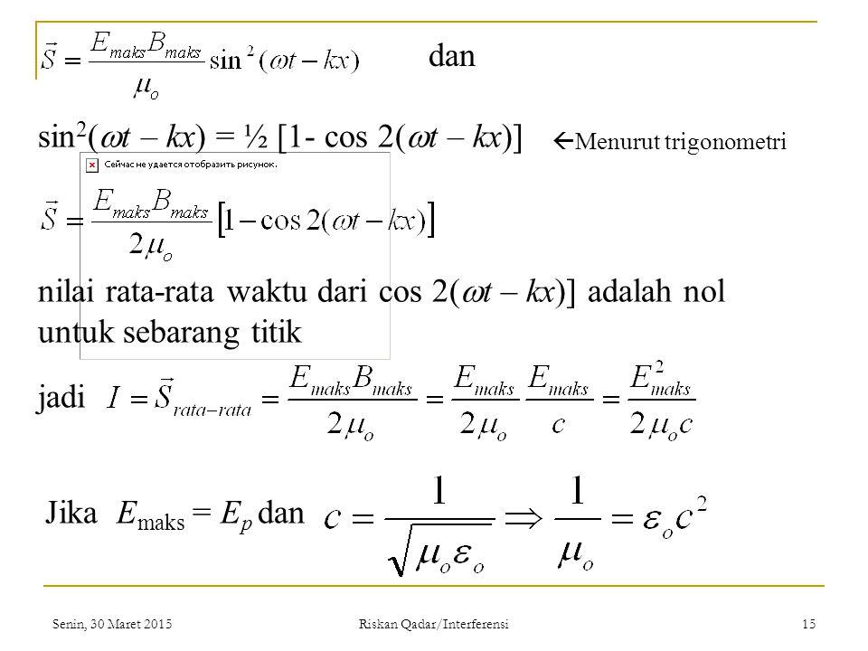 Senin, 30 Maret 2015 Riskan Qadar/Interferensi 15 nilai rata-rata waktu dari cos 2(  t – kx)] adalah nol untuk sebarang titik jadi Jika E maks = E p dan sin 2 (  t – kx) = ½ [1- cos 2(  t – kx)]  Menurut trigonometri dan