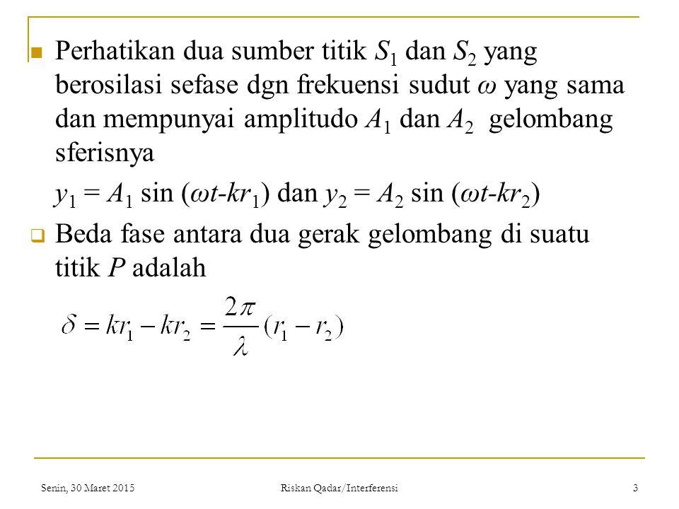 Perhatikan dua sumber titik S 1 dan S 2 yang berosilasi sefase dgn frekuensi sudut ω yang sama dan mempunyai amplitudo A 1 dan A 2 gelombang sferisnya y 1 = A 1 sin (ωt-kr 1 ) dan y 2 = A 2 sin (ωt-kr 2 )  Beda fase antara dua gerak gelombang di suatu titik P adalah Senin, 30 Maret 2015 Riskan Qadar/Interferensi 3