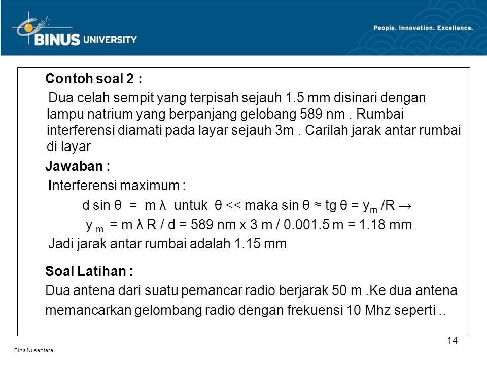 Bina Nusantara Contoh soal 2 : Dua celah sempit yang terpisah sejauh 1.5 mm disinari dengan lampu natrium yang berpanjang gelobang 589 nm. Rumbai inte