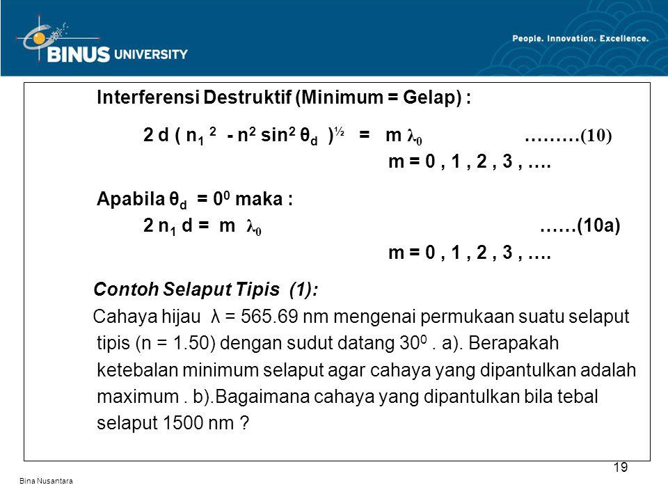 Bina Nusantara Interferensi Destruktif (Minimum = Gelap) : 2 d ( n 1 2 - n 2 sin 2 θ d ) ½ = m λ 0 ……… (10) m = 0, 1, 2, 3, …. Apabila θ d = 0 0 maka