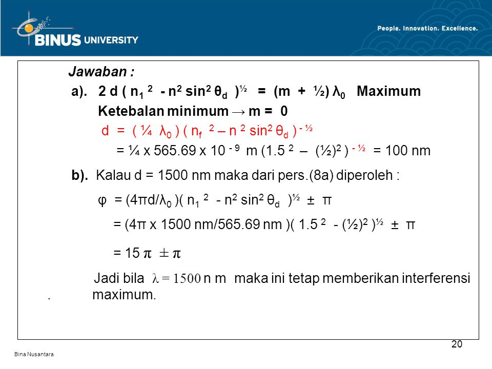 Bina Nusantara Jawaban : a). 2 d ( n 1 2 - n 2 sin 2 θ d ) ½ = (m + ½) λ 0 Maximum Ketebalan minimum → m = 0 d = ( ¼ λ 0 ) ( n f 2 – n 2 sin 2 θ d ) -