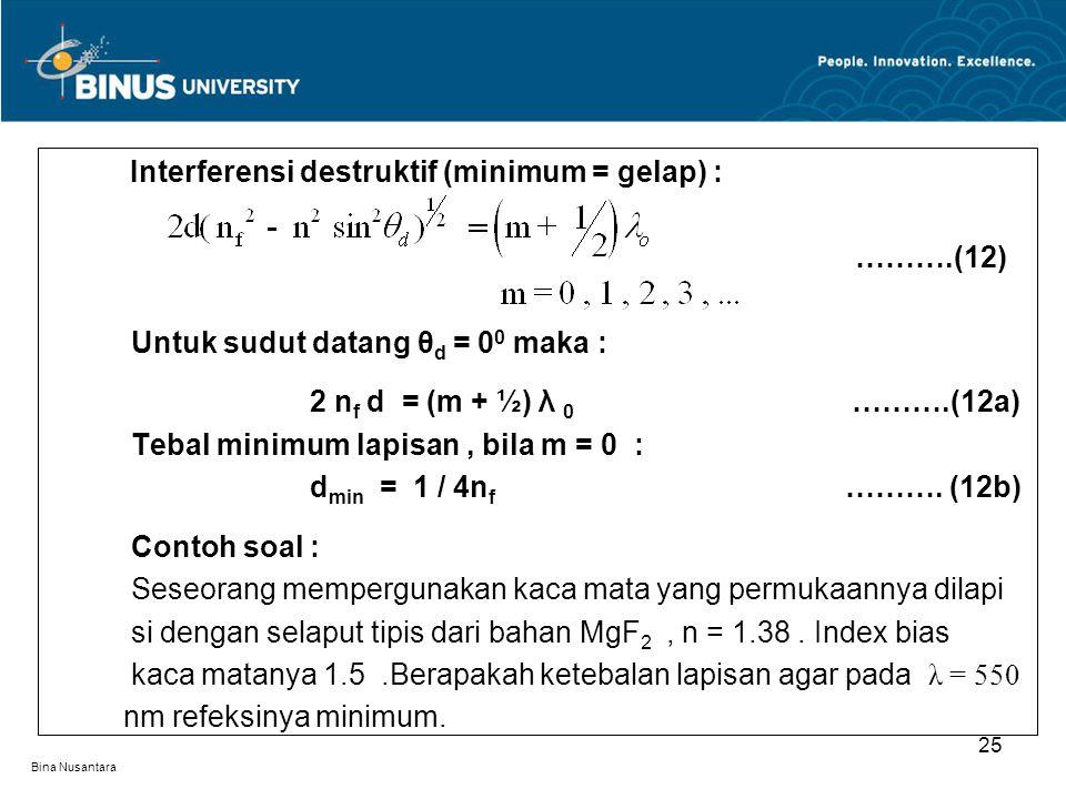 Bina Nusantara Interferensi destruktif (minimum = gelap) : ……….(12) Untuk sudut datang θ d = 0 0 maka : 2 n f d = (m + ½) λ 0 ……….(12a) Tebal minimum