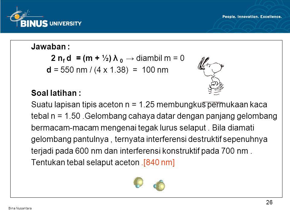 Bina Nusantara Jawaban : 2 n f d = (m + ½) λ 0 → diambil m = 0 d = 550 nm / (4 x 1.38) = 100 nm Soal latihan : Suatu lapisan tipis aceton n = 1.25 mem