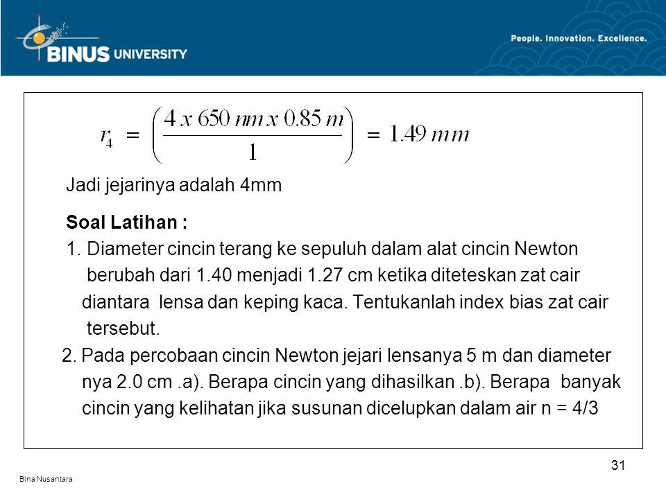 Bina Nusantara Jadi jejarinya adalah 4mm Soal Latihan : 1. Diameter cincin terang ke sepuluh dalam alat cincin Newton berubah dari 1.40 menjadi 1.27 c