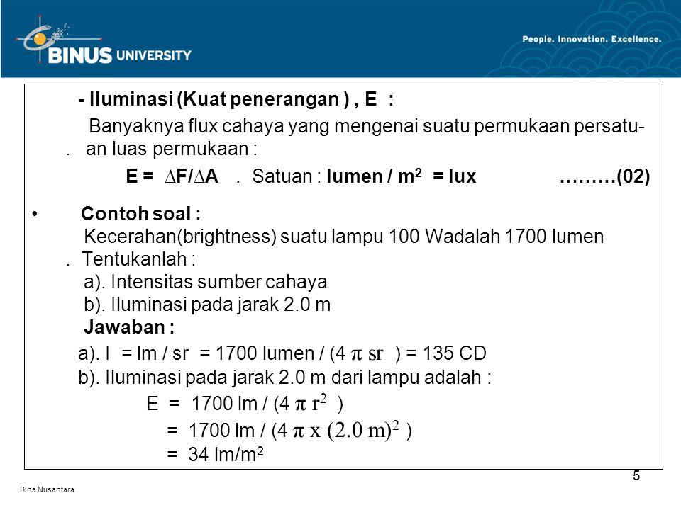Bina Nusantara - Iluminasi (Kuat penerangan ), E : Banyaknya flux cahaya yang mengenai suatu permukaan persatu-. an luas permukaan : E = ∆F/∆A. Satuan