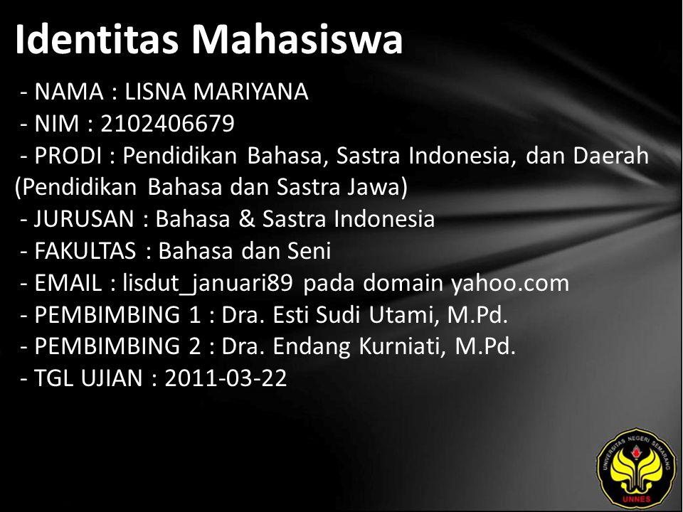 Identitas Mahasiswa - NAMA : LISNA MARIYANA - NIM : 2102406679 - PRODI : Pendidikan Bahasa, Sastra Indonesia, dan Daerah (Pendidikan Bahasa dan Sastra Jawa) - JURUSAN : Bahasa & Sastra Indonesia - FAKULTAS : Bahasa dan Seni - EMAIL : lisdut_januari89 pada domain yahoo.com - PEMBIMBING 1 : Dra.