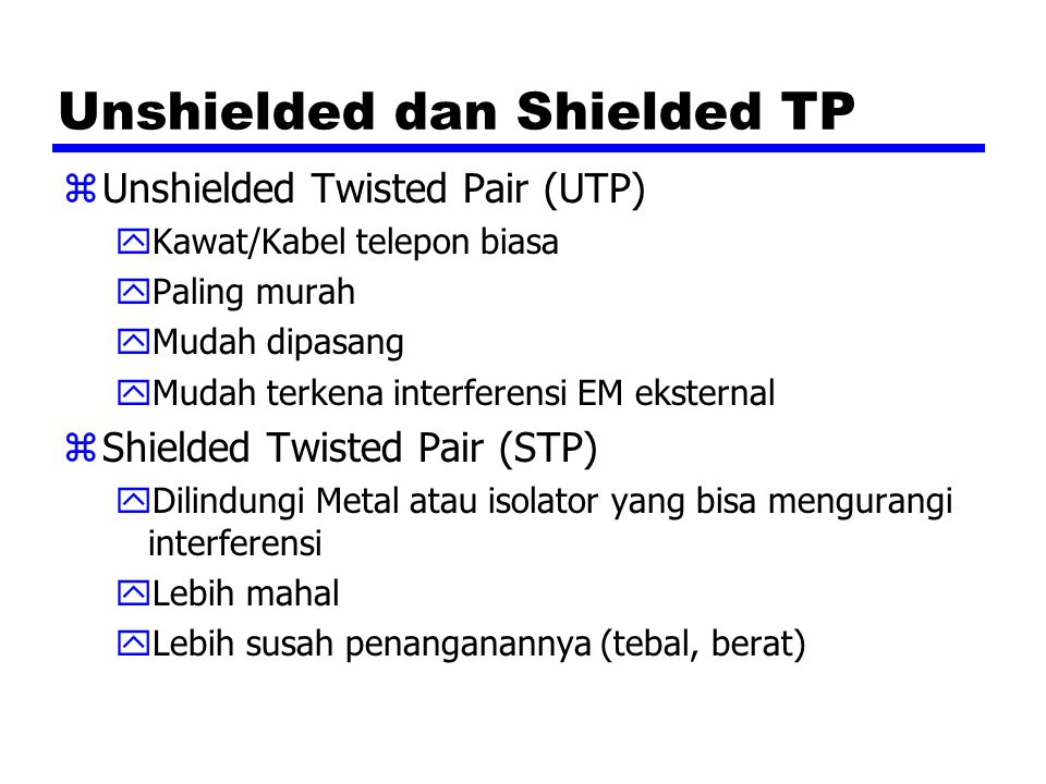 Unshielded dan Shielded TP zUnshielded Twisted Pair (UTP) yKawat/Kabel telepon biasa yPaling murah yMudah dipasang yMudah terkena interferensi EM ekst