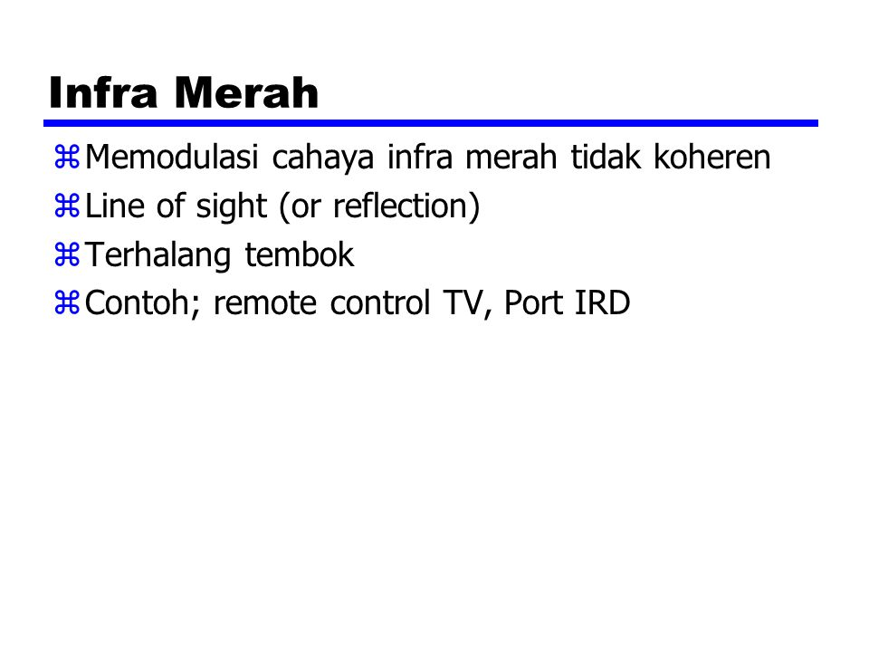 Infra Merah zMemodulasi cahaya infra merah tidak koheren zLine of sight (or reflection) zTerhalang tembok zContoh; remote control TV, Port IRD