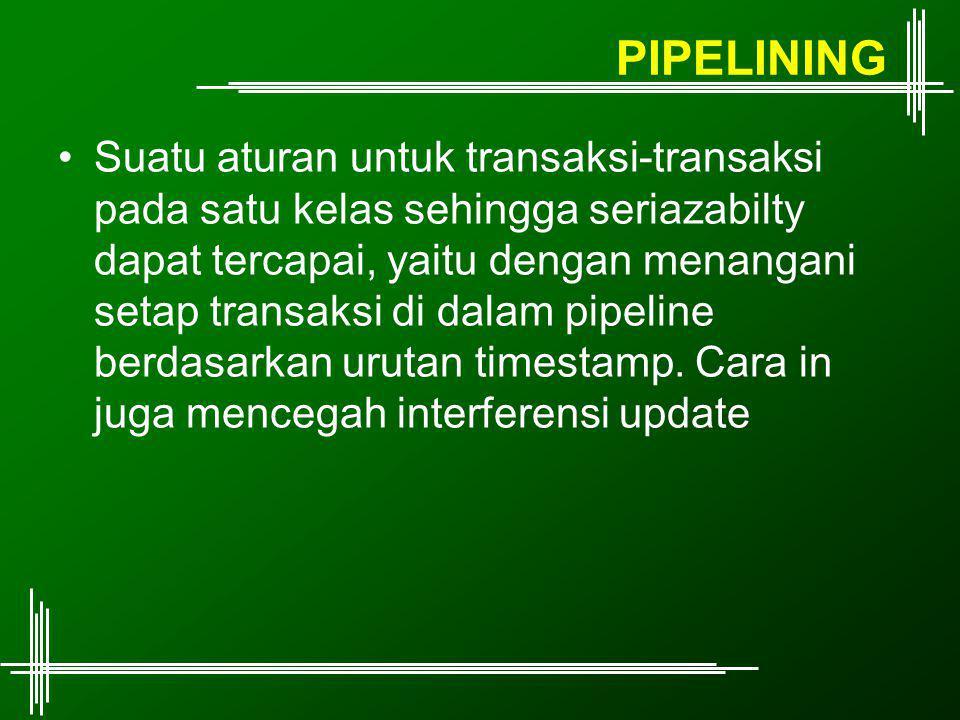 PIPELINING Suatu aturan untuk transaksi-transaksi pada satu kelas sehingga seriazabilty dapat tercapai, yaitu dengan menangani setap transaksi di dalam pipeline berdasarkan urutan timestamp.