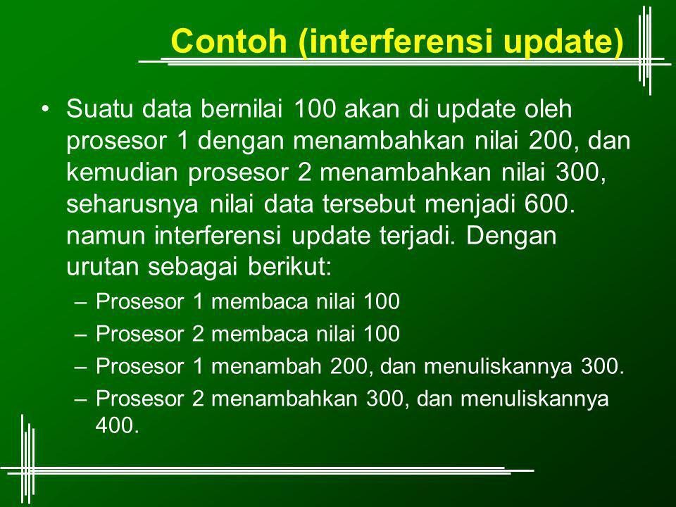 Contoh (interferensi update) Suatu data bernilai 100 akan di update oleh prosesor 1 dengan menambahkan nilai 200, dan kemudian prosesor 2 menambahkan nilai 300, seharusnya nilai data tersebut menjadi 600.