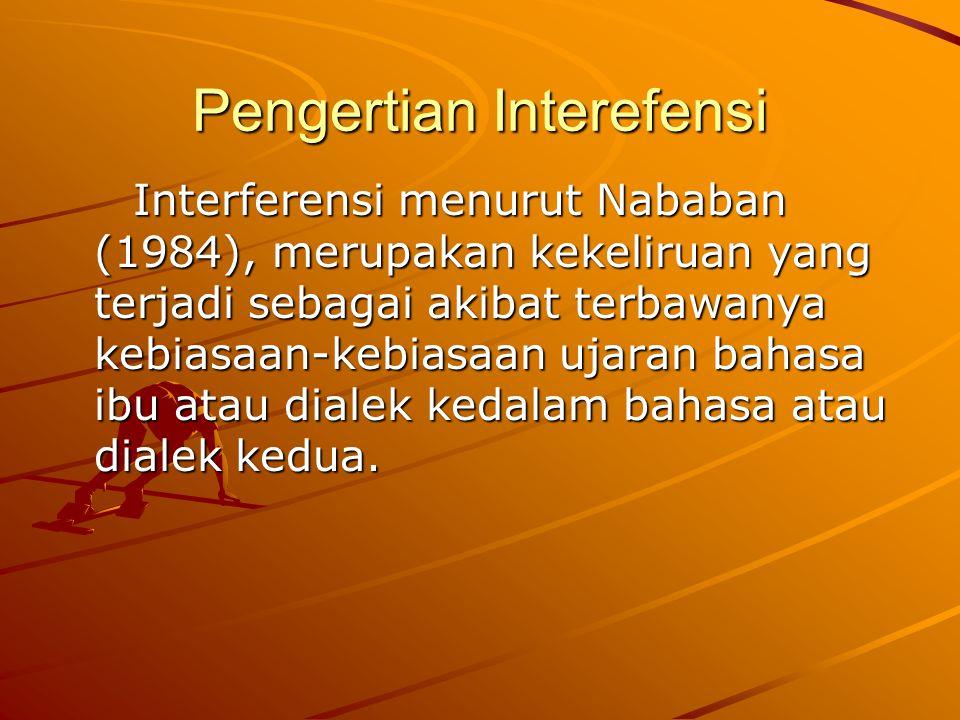 Pengertian Interefensi Interferensi menurut Nababan (1984), merupakan kekeliruan yang terjadi sebagai akibat terbawanya kebiasaan-kebiasaan ujaran bah