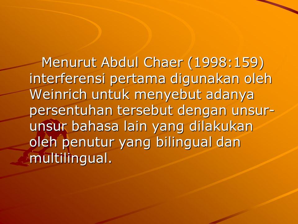 Menurut Abdul Chaer (1998:159) interferensi pertama digunakan oleh Weinrich untuk menyebut adanya persentuhan tersebut dengan unsur- unsur bahasa lain
