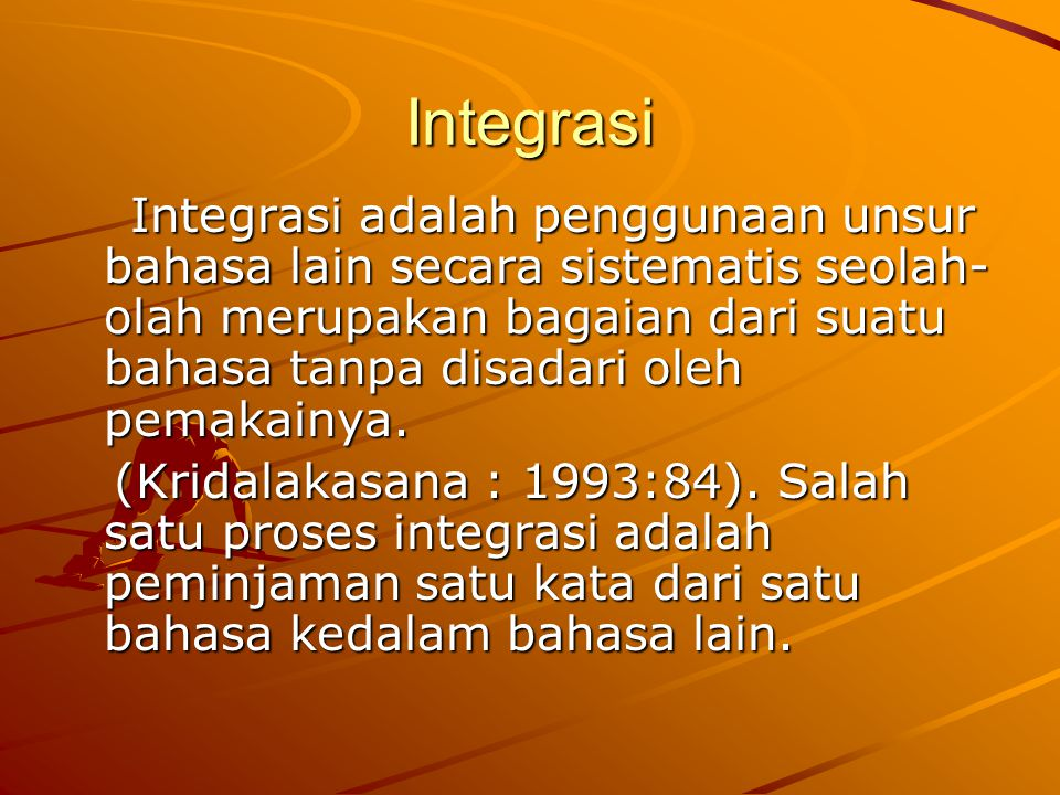 Integrasi Integrasi adalah penggunaan unsur bahasa lain secara sistematis seolah- olah merupakan bagaian dari suatu bahasa tanpa disadari oleh pemakai