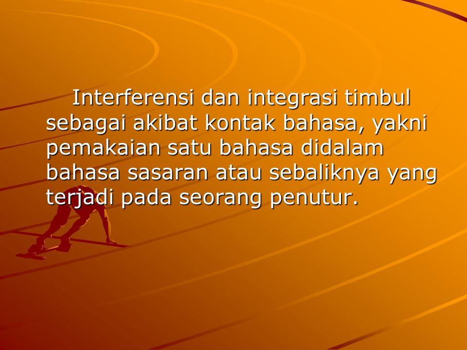 Interferensi dan integrasi timbul sebagai akibat kontak bahasa, yakni pemakaian satu bahasa didalam bahasa sasaran atau sebaliknya yang terjadi pada s