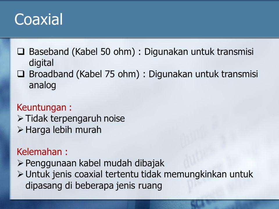 Coaxial  Baseband (Kabel 50 ohm) : Digunakan untuk transmisi digital  Broadband (Kabel 75 ohm) : Digunakan untuk transmisi analog Keuntungan :  Tid