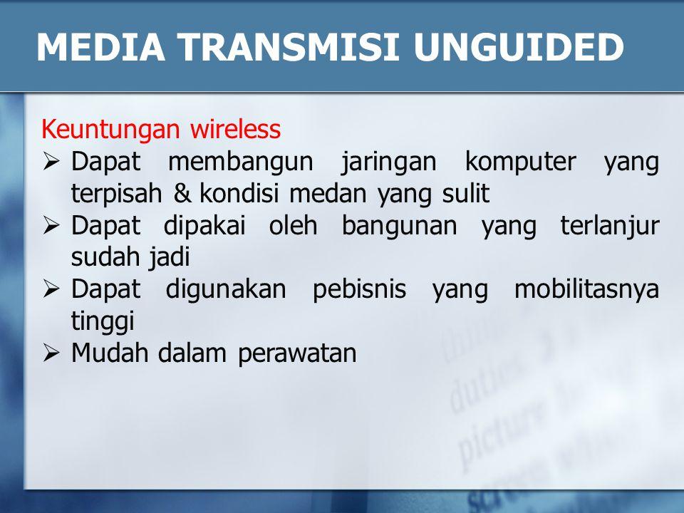MEDIA TRANSMISI UNGUIDED Keuntungan wireless  Dapat membangun jaringan komputer yang terpisah & kondisi medan yang sulit  Dapat dipakai oleh banguna