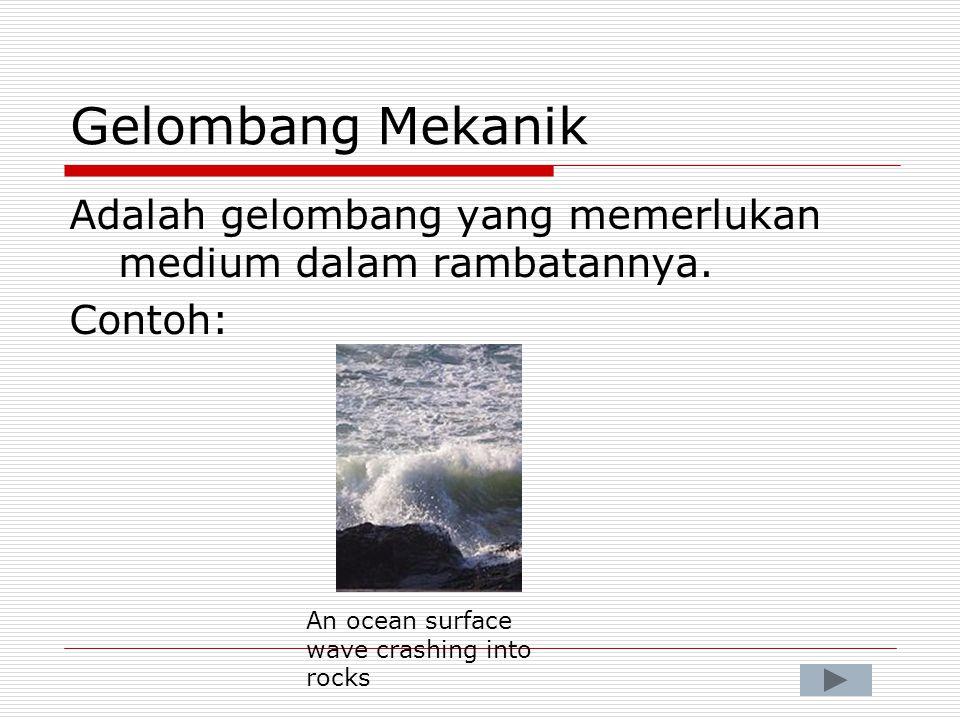 Gelombang Mekanik Adalah gelombang yang memerlukan medium dalam rambatannya. Contoh: An ocean surface wave crashing into rocks