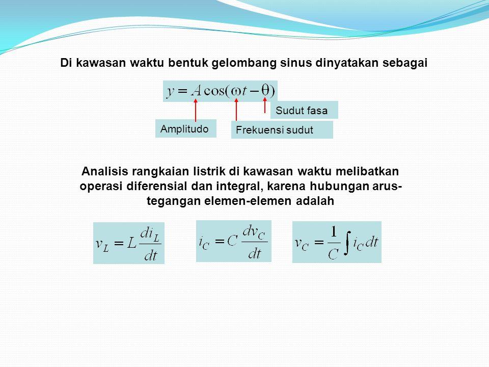 Sudut fasa Frekuensi sudut Amplitudo Analisis rangkaian listrik di kawasan waktu melibatkan operasi diferensial dan integral, karena hubungan arus- te