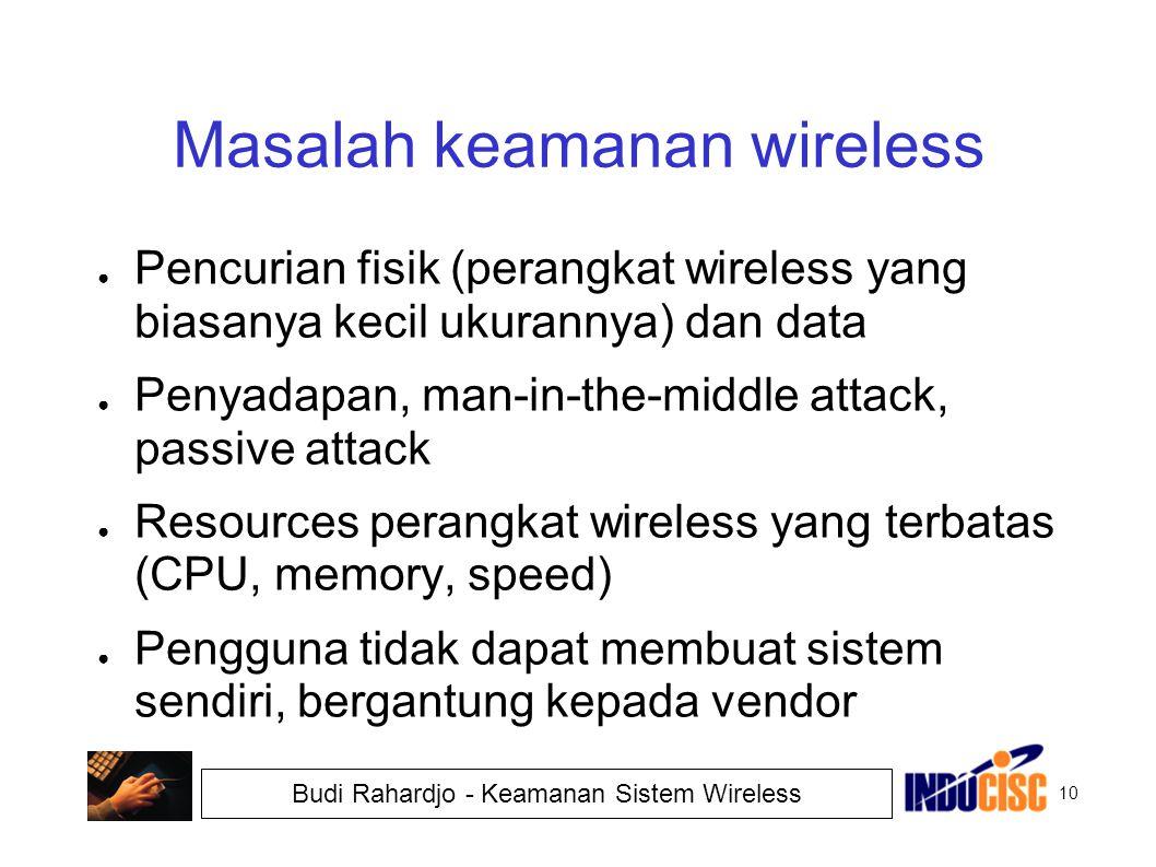 10 Budi Rahardjo - Keamanan Sistem Wireless Masalah keamanan wireless ● Pencurian fisik (perangkat wireless yang biasanya kecil ukurannya) dan data ●