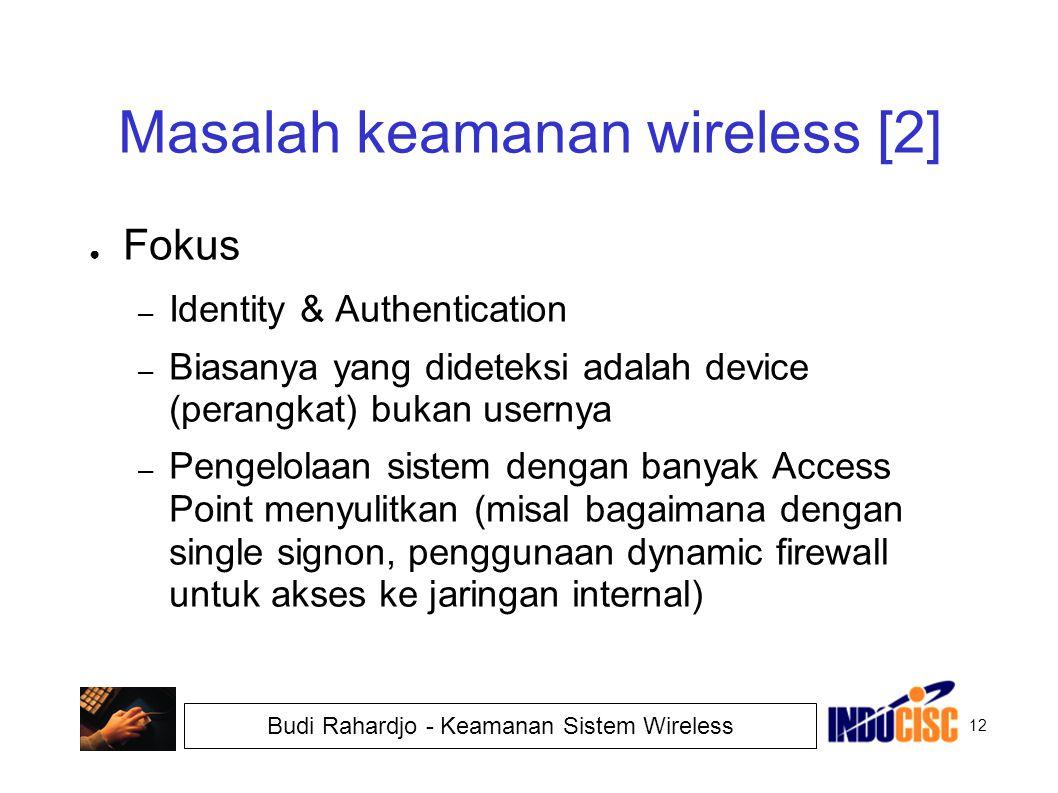 12 Budi Rahardjo - Keamanan Sistem Wireless Masalah keamanan wireless [2] ● Fokus – Identity & Authentication – Biasanya yang dideteksi adalah device