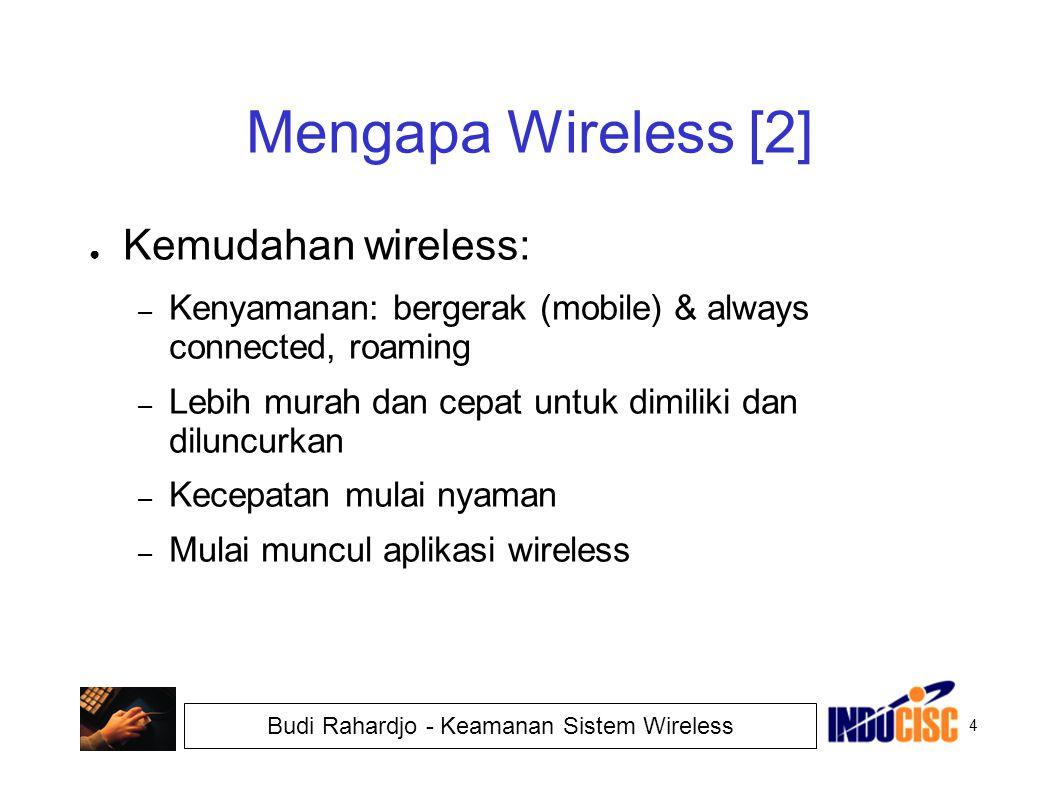 4 Budi Rahardjo - Keamanan Sistem Wireless Mengapa Wireless [2] ● Kemudahan wireless: – Kenyamanan: bergerak (mobile) & always connected, roaming – Le