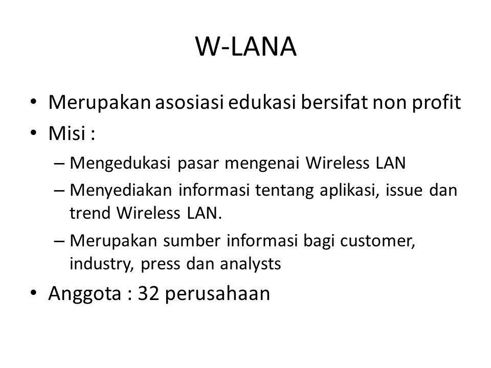 W-LANA Merupakan asosiasi edukasi bersifat non profit Misi : – Mengedukasi pasar mengenai Wireless LAN – Menyediakan informasi tentang aplikasi, issue