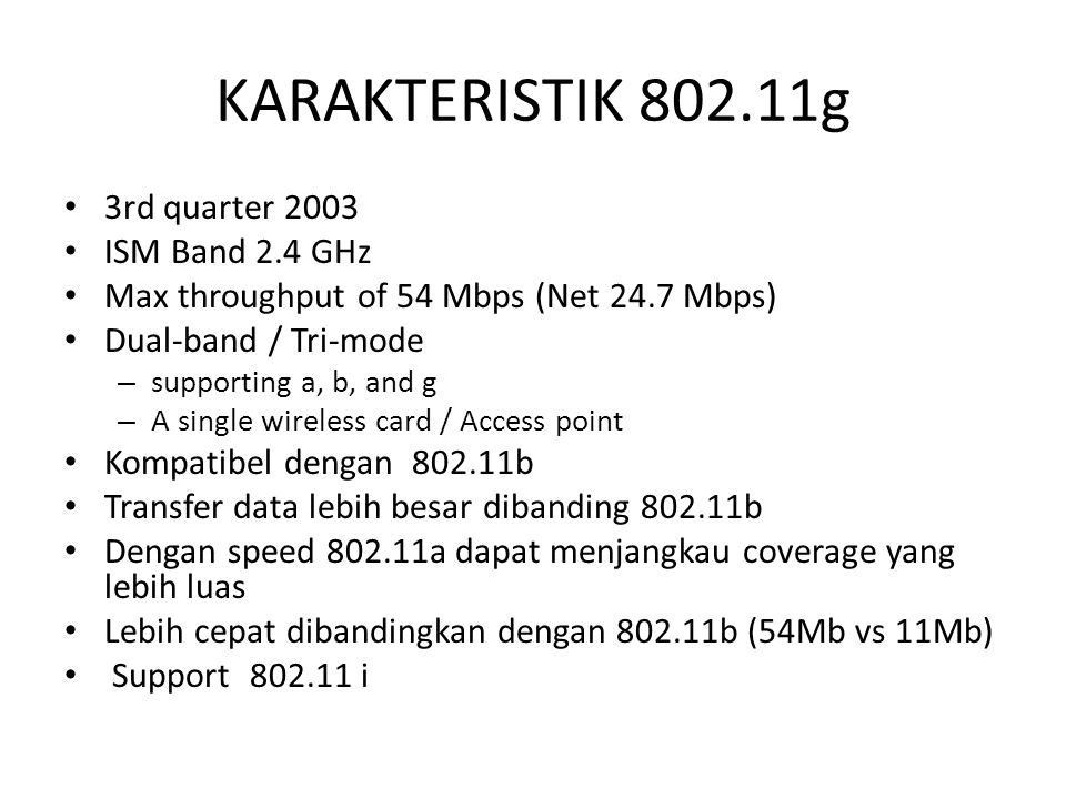 KARAKTERISTIK 802.11g 3rd quarter 2003 ISM Band 2.4 GHz Max throughput of 54 Mbps (Net 24.7 Mbps) Dual-band / Tri-mode – supporting a, b, and g – A si