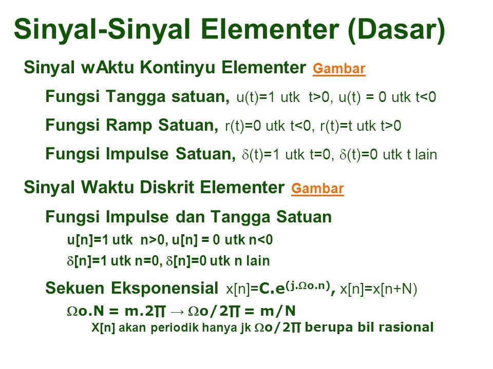 Sinyal wAktu Kontinyu Elementer Gambar Gambar –Fungsi Tangga satuan, u(t)=1 utk t>0, u(t) = 0 utk t<0 –Fungsi Ramp Satuan, r(t)=0 utk t 0 –Fungsi Impulse Satuan,  (t)=1 utk t=0,  (t)=0 utk t lain Sinyal Waktu Diskrit Elementer Gambar Gambar –Fungsi Impulse dan Tangga Satuan u[n]=1 utk n>0, u[n] = 0 utk n<0  [n]=1 utk n=0,  [n]=0 utk n lain –Sekuen Eksponensial x[n]= C.e (j.o.n), x[n]=x[n+N) o.N = m.2∏ → o/2∏ = m/N –X[n] akan periodik hanya jk o/2∏ berupa bil rasional Sinyal-Sinyal Elementer (Dasar)