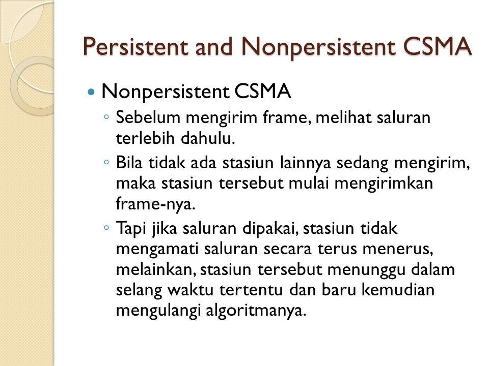 Persistent and Nonpersistent CSMA Nonpersistent CSMA ◦ Sebelum mengirim frame, melihat saluran terlebih dahulu. ◦ Bila tidak ada stasiun lainnya sedan