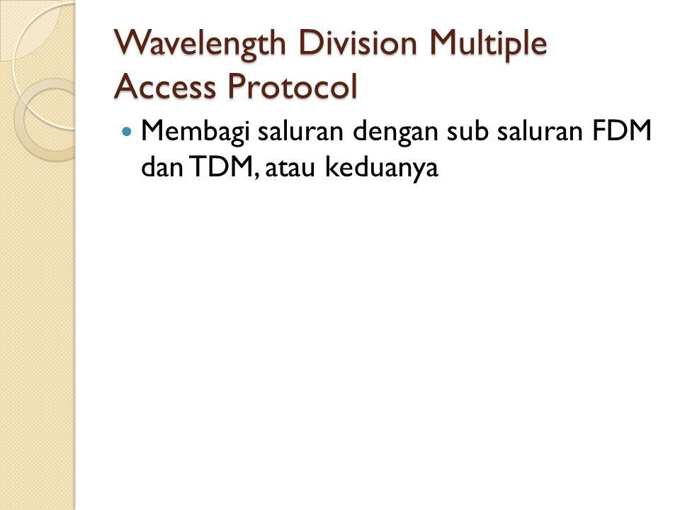 Wavelength Division Multiple Access Protocol Membagi saluran dengan sub saluran FDM dan TDM, atau keduanya