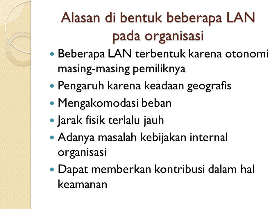 Alasan di bentuk beberapa LAN pada organisasi Beberapa LAN terbentuk karena otonomi masing-masing pemiliknya Pengaruh karena keadaan geografis Mengako