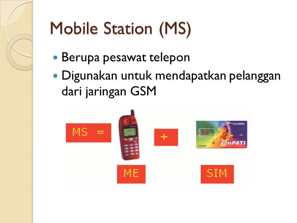 Mobile Station (MS) Berupa pesawat telepon Digunakan untuk mendapatkan pelanggan dari jaringan GSM
