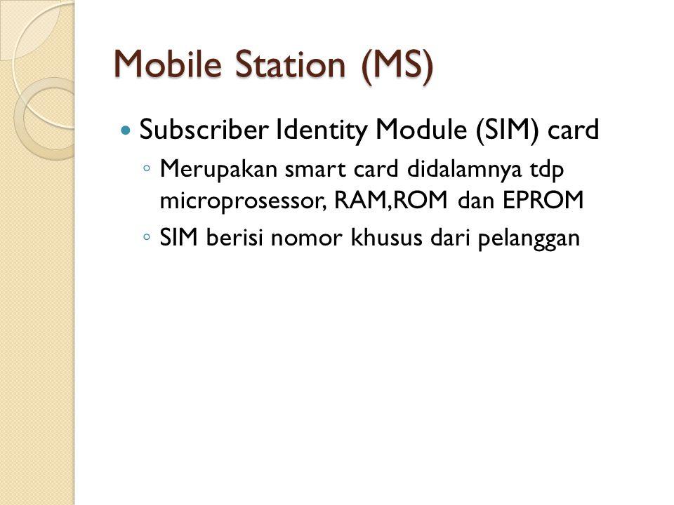 Mobile Station (MS) Subscriber Identity Module (SIM) card ◦ Merupakan smart card didalamnya tdp microprosessor, RAM,ROM dan EPROM ◦ SIM berisi nomor k