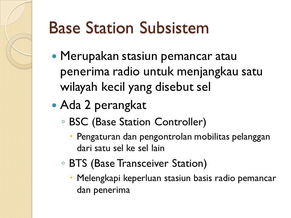 Base Station Subsistem Merupakan stasiun pemancar atau penerima radio untuk menjangkau satu wilayah kecil yang disebut sel Ada 2 perangkat ◦ BSC (Base
