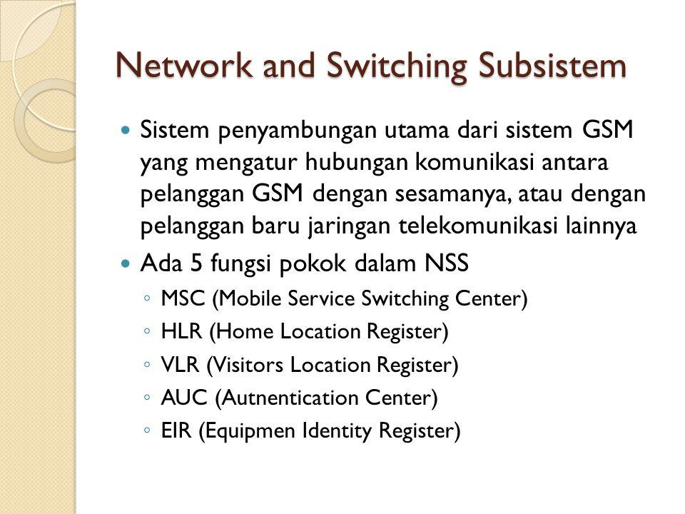 Network and Switching Subsistem Sistem penyambungan utama dari sistem GSM yang mengatur hubungan komunikasi antara pelanggan GSM dengan sesamanya, ata