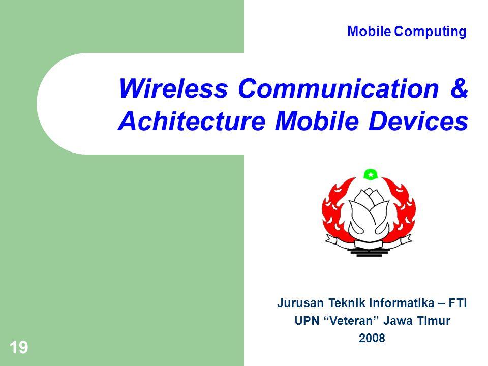 "19 Wireless Communication & Achitecture Mobile Devices Jurusan Teknik Informatika – FTI UPN ""Veteran"" Jawa Timur 2008 Mobile Computing"
