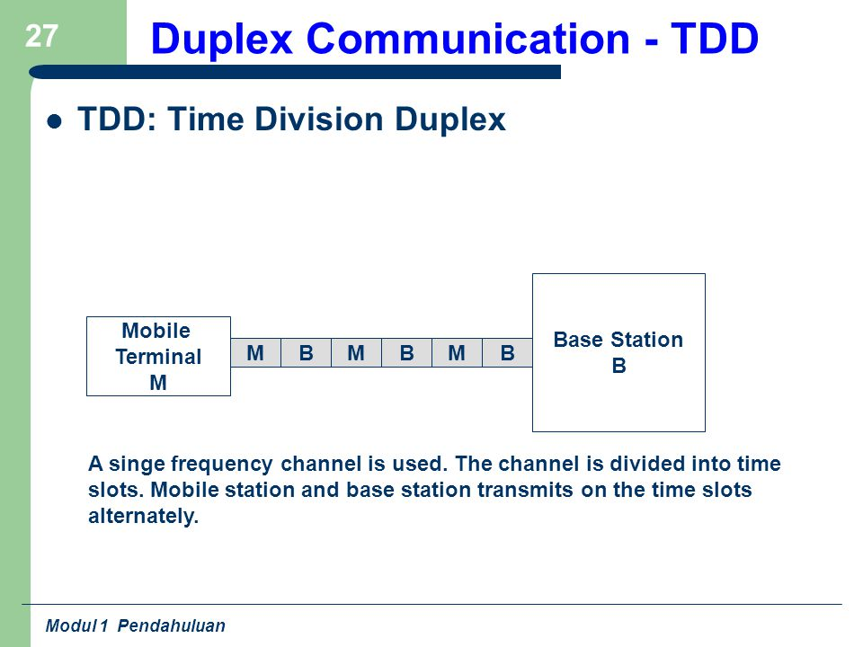 Modul 1 Pendahuluan 27 Duplex Communication - TDD TDD: Time Division Duplex Base Station B Mobile Terminal M A singe frequency channel is used.