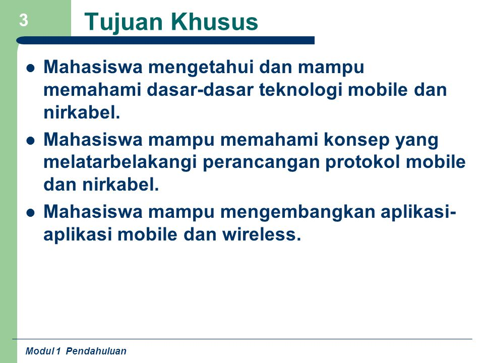 Modul 1 Pendahuluan 3 Tujuan Khusus Mahasiswa mengetahui dan mampu memahami dasar-dasar teknologi mobile dan nirkabel. Mahasiswa mampu memahami konsep