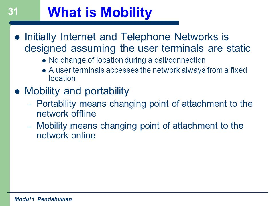 Modul 1 Pendahuluan 31 What is Mobility Initially Internet and Telephone Networks is designed assuming the user terminals are static No change of location during a call/connection A user terminals accesses the network always from a fixed location Mobility and portability – Portability means changing point of attachment to the network offline – Mobility means changing point of attachment to the network online
