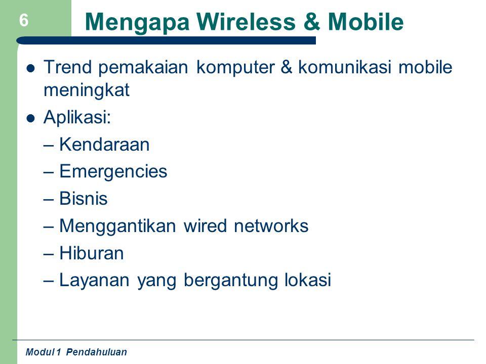 Modul 1 Pendahuluan 7 Masalah Pada Wireless & Mobile Mobile device – Power consumption – Loss of data – Antar muka terbatas – Memori terbatas Wireless – Higher loss rate – Pembatasan frekuensi (regulasi) – Bandwidth kecil – Delay tinggi – Keamanan rendah – Shared medium