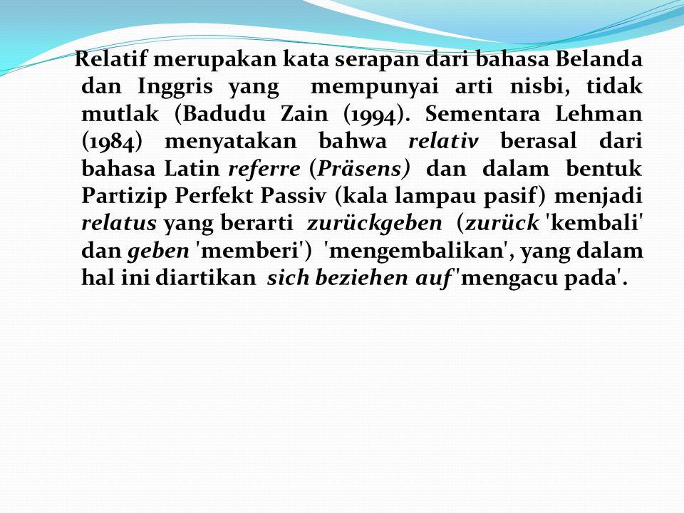Relatif merupakan kata serapan dari bahasa Belanda dan Inggris yang mempunyai arti nisbi, tidak mutlak (Badudu Zain (1994). Sementara Lehman (1984) me