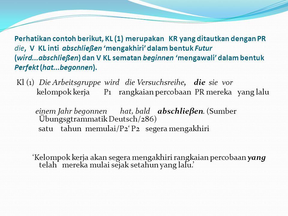 Perhatikan contoh berikut, KL (1) merupakan KR yang ditautkan dengan PR die, V KL inti abschließen 'mengakhiri' dalam bentuk Futur (wird...abschließen