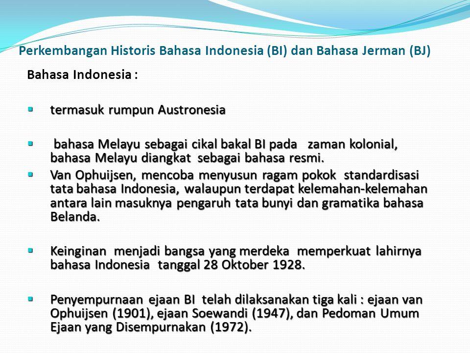 Perkembangan Historis Bahasa Indonesia (BI) dan Bahasa Jerman (BJ) Bahasa Indonesia :  termasuk rumpun Austronesia  bahasa Melayu sebagai cikal baka