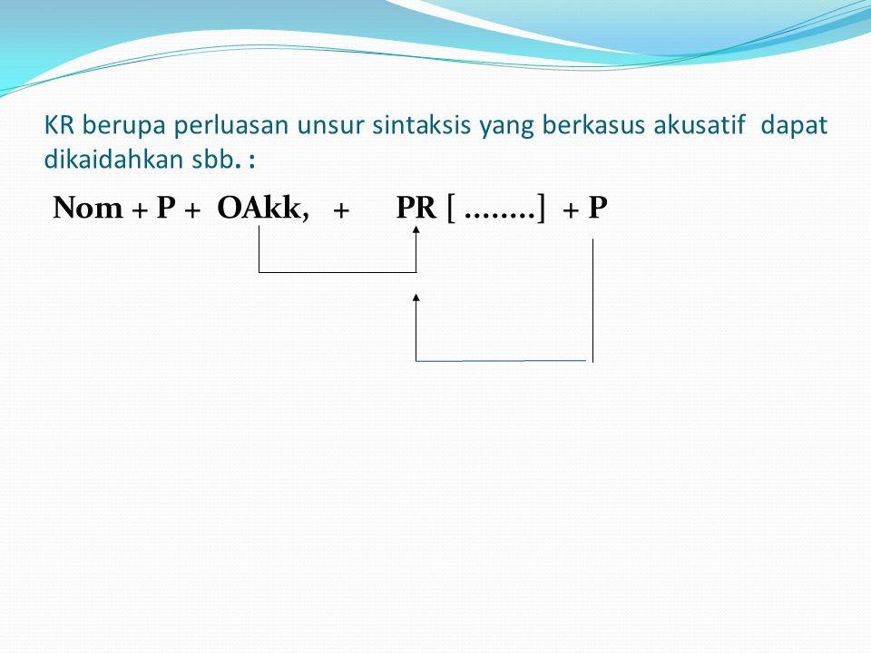KR berupa perluasan unsur sintaksis yang berkasus akusatif dapat dikaidahkan sbb. : Nom + P + OAkk, + PR [........] + P