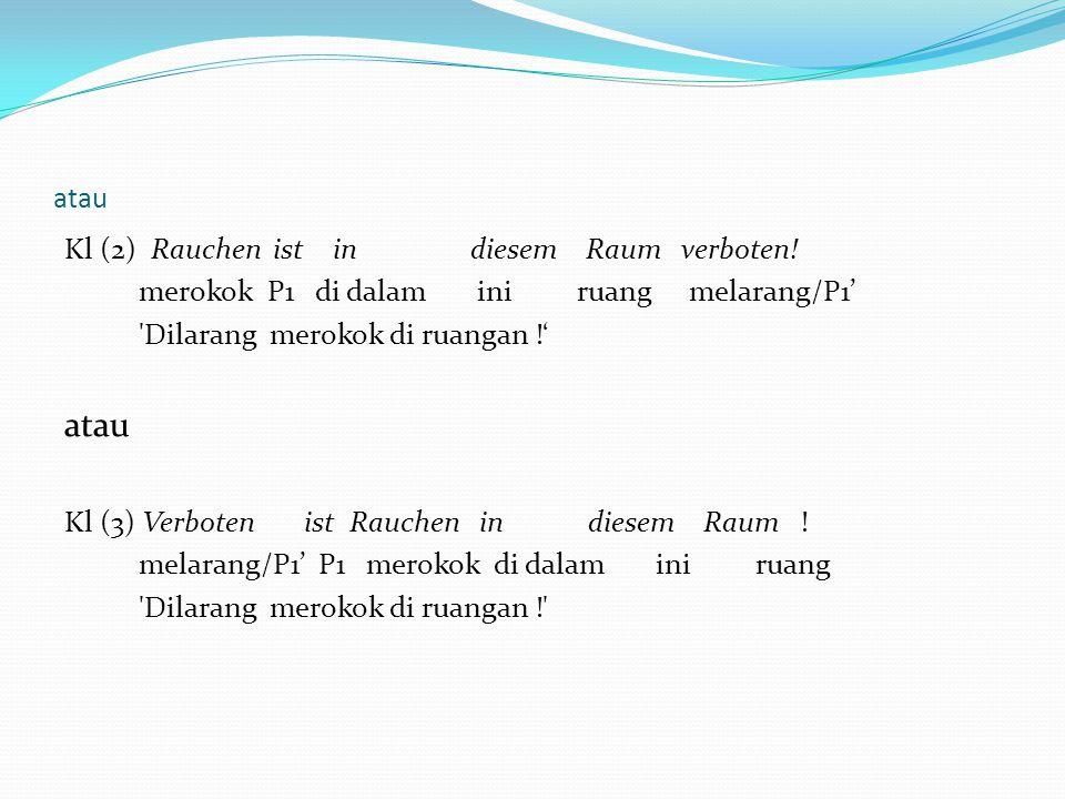 atau Kl (2) Rauchen ist in diesem Raum verboten! merokok P1 di dalam ini ruang melarang/P1' 'Dilarang merokok di ruangan !' atau Kl (3) Verboten ist R