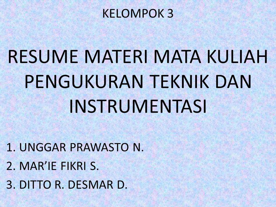 KELOMPOK 3 RESUME MATERI MATA KULIAH PENGUKURAN TEKNIK DAN INSTRUMENTASI 1. UNGGAR PRAWASTO N. 2. MAR'IE FIKRI S. 3. DITTO R. DESMAR D.