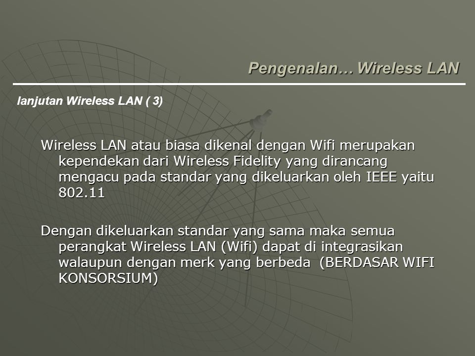 Wireless LAN atau biasa dikenal dengan Wifi merupakan kependekan dari Wireless Fidelity yang dirancang mengacu pada standar yang dikeluarkan oleh IEEE